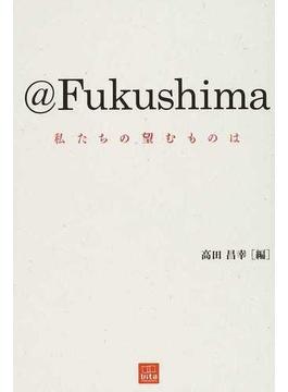 @Fukushima 私たちの望むものは