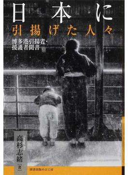 日本に引揚げた人々 博多港引揚者・援護者聞書