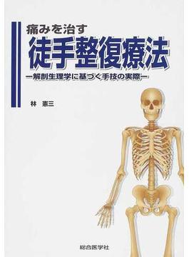 痛みを治す徒手整復療法 解剖生理学に基づく手技の実際