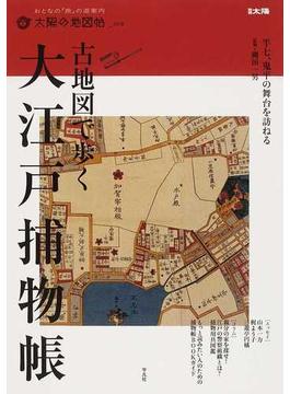 古地図で歩く大江戸捕物帳 半七、鬼平の舞台を訪ねる