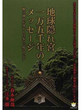 地球隠れ宮一万五千年のメッセージ 幣立神宮が発する日本の『超』中心力 太古の日本になぜ世界中の人々が集まったのか−五色神祭の秘密を明らかにする