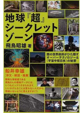地球『超』シークレットゾーン 闇の世界政府がひた隠すオーバーテクノロジー&《宇宙中枢日本》の秘密