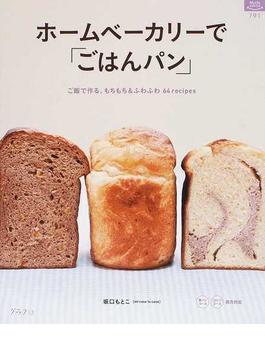 ホームベーカリーで「ごはんパン」 ご飯で作る、もちもち&ふわふわ64recipes