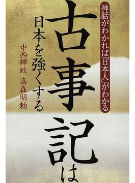 古事記は日本を強くする 神話がわかれば「日本人」がわかる