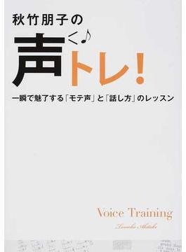 秋竹朋子の声トレ! 一瞬で魅了する「モテ声」と「話し方」のレッスン