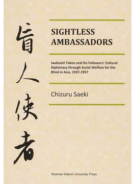 SIGHTLESS AMBASSADORS Iwahashi Takeo and His Followers' Cultural Diplomacy through Social Welfare for the Blind in Asia,1937−1957