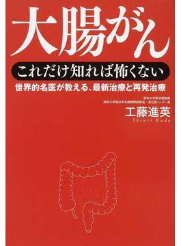 大腸がんこれだけ知れば怖くない 世界的名医が教える、最新治療と再発治療