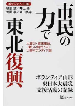 市民の力で東北復興 大震災・原発事故、新しい時代への災害ボランティア論 ボランティア山形東日本大震災支援活動の記録