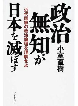 政治無知が日本を滅ぼす 近代国家の政治倫理を理解せよ