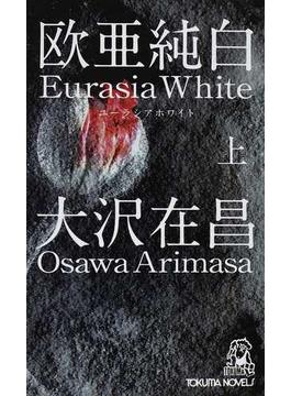 欧亜純白 ユーラシアホワイト 上(TOKUMA NOVELS(トクマノベルズ))