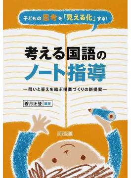 考える国語のノート指導 子どもの思考を「見える化」する! 問いと答えを結ぶ授業づくりの新提案