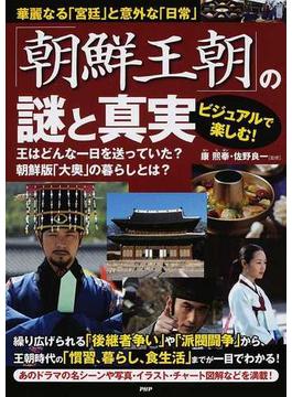 「朝鮮王朝」の謎と真実 ビジュアルで楽しむ! 華麗なる「宮廷」と意外な「日常」 王はどんな一日を送っていた?朝鮮版「大奥」の暮らしとは?