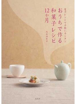 おうちで作る和菓子レシピ12か月 電子レンジで手軽にカンタン