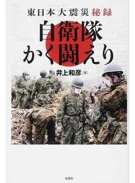 自衛隊かく闘えり 東日本大震災秘録