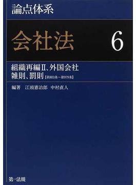 論点体系会社法 6 組織再編Ⅱ、外国会社 雑則、罰則〈第803条〜第979条〉
