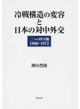 冷戦構造の変容と日本の対中外交 二つの秩序観1960−1972