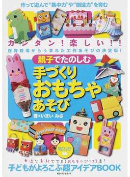 """親子でたのしむ手づくりおもちゃあそび 作って遊んで""""集中力や創造力""""を育む手づくりおもちゃの超アイデアBOOK カンタン!楽しい!!保育現場からうまれた工作あそびの決定版!!"""