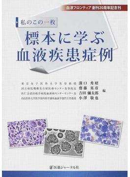 標本に学ぶ血液疾患症例 私のこの一枚 血液フロンティア創刊20周年記念刊