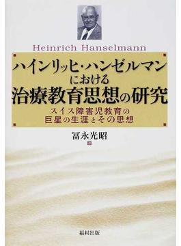 ハインリッヒ・ハンゼルマンにおける治療教育思想の研究 スイス障害児教育の巨星の生涯とその思想