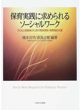 保育実践に求められるソーシャルワーク 子どもと保護者のための相談援助・保育相談支援
