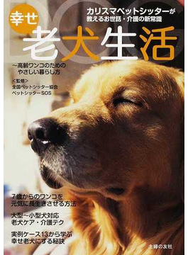 幸せ老犬生活 カリスマペットシッターが教えるお世話・介護の新常識 高齢ワンコのためのやさしい暮らし方