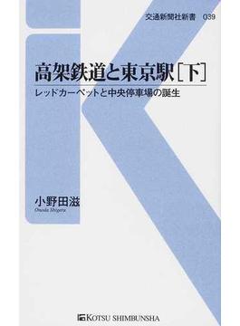 高架鉄道と東京駅 下 レッドカーペットと中央停車場の誕生(交通新聞社新書)
