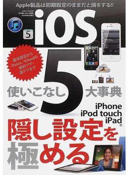 iOS 5使いこなし大事典 iPhone/iPad/iPod touchは初期設定のままだと損をする!!