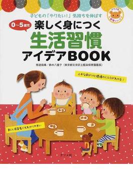 0〜5歳児楽しく身につく生活習慣アイデアBOOK 子どもの「やりたい!」気持ちを伸ばす