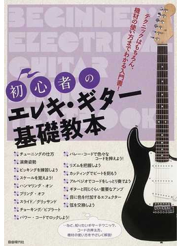 初心者のエレキ・ギター基礎教本 テクニックはもちろん、機材の使い方までわかる入門書! 2012
