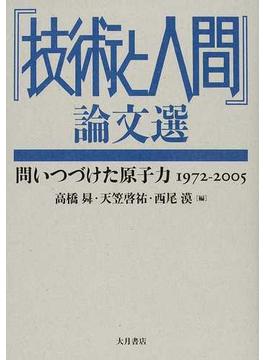 『技術と人間』論文選 問いつづけた原子力1972−2005