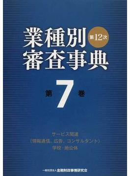 業種別審査事典 第12次 第7巻 サービス関連(情報通信、広告、コンサルタント)学校・地公体