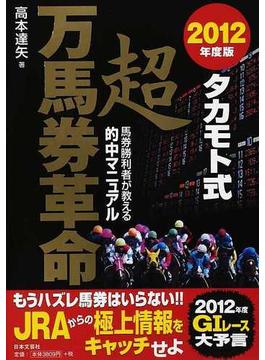 タカモト式超万馬券革命 馬券勝利者が教える的中マニュアル 2012年度版