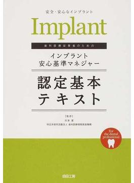 歯科医療従事者のためのインプラント安心基準マネジャー認定基本テキスト 安全・安心なインプラント