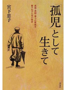 「孤児」として生きて 孤独・貧困・暴力の戦後を駆けぬけた男の物語