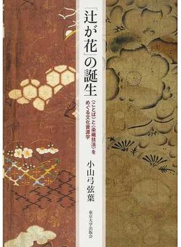 「辻が花」の誕生 〈ことば〉と〈染織技法〉をめぐる文化資源学