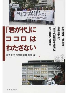 「君が代」にココロはわたさない 学校現場に内心の自由を求め、「君が代」強制を憲法に問う裁判のあゆみ