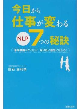 今日から仕事が変わるNLP7つの秘訣 苦手意識がなくなる!なりたい自分になれる!