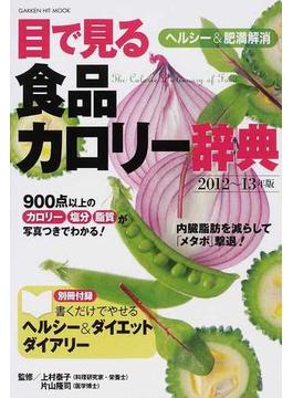 目で見る食品カロリー辞典 ヘルシー&肥満解消2012〜13年版
