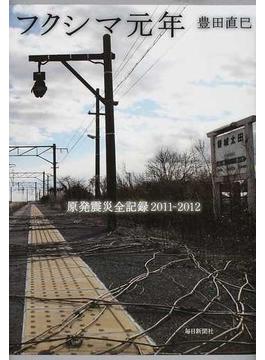 フクシマ元年 原発震災全記録2011−2012