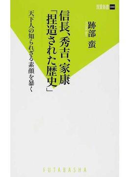 信長、秀吉、家康「捏造された歴史」 天下人の知られざる素顔を暴く(双葉新書(教養))