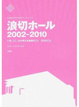 浪切ホール2002−2010 いま、ここ、から考える地域のこと文化のこと 岸和田市文化財団ドキュメントブック