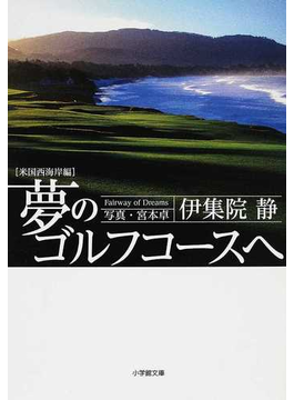 夢のゴルフコースへ 米国西海岸編(小学館文庫)