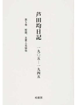 芦田均日記 1905−1945 第5巻 解題、主要人名録他