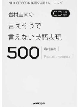 岩村圭南の言えそうで言えない英語表現500 英語5分間トレーニング