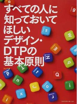 すべての人に知っておいてほしいデザイン・DTPの基本原則 印刷物の制作に必要な知識を余すところなく押さえる。