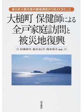 大槌町保健師による全戸家庭訪問と被災地復興 東日本大震災後の健康調査から見えてきたこと