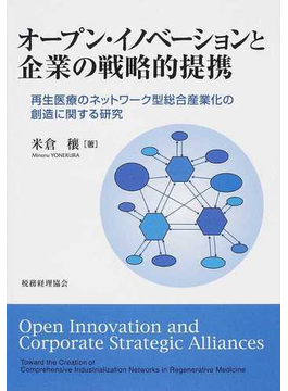 オープン・イノベーションと企業の戦略的提携 再生医療のネットワーク型総合産業化の創造に関する研究