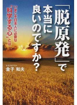 """「脱原発」で本当に良いのですか? いまこそ日本人に必要な""""科学する心""""とは"""