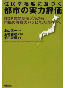 住民幸福度に基づく都市の実力評価 GDP志向型モデルから市民の等身大ハッピネス(NPH)へ