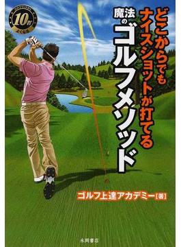 どこからでもナイスショットが打てる魔法のゴルフメソッド 次のラウンドから10打よくなる